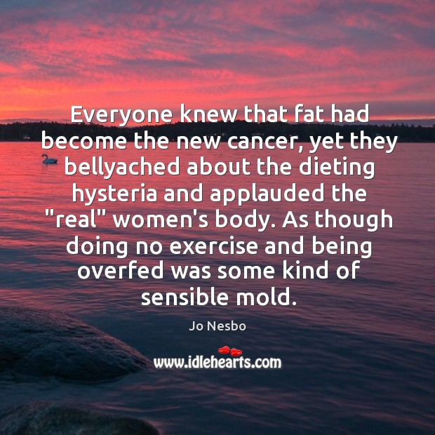 Everyone knew that fat had become the new cancer, yet they bellyached Jo Nesbo Picture Quote