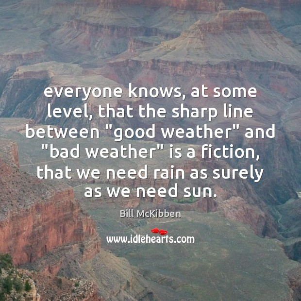 """Everyone knows, at some level, that the sharp line between """"good weather"""" Bill McKibben Picture Quote"""