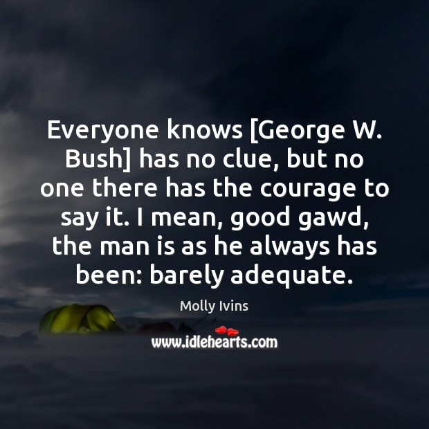 Everyone knows [George W. Bush] has no clue, but no one there Image