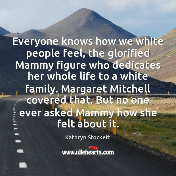 Everyone knows how we white people feel, the glorified Mammy figure who Image