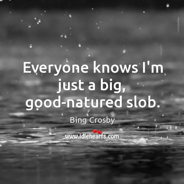Everyone knows I'm just a big, good-natured slob. Image