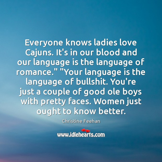 Everyone knows ladies love Cajuns. It's in our blood and our language Christine Feehan Picture Quote