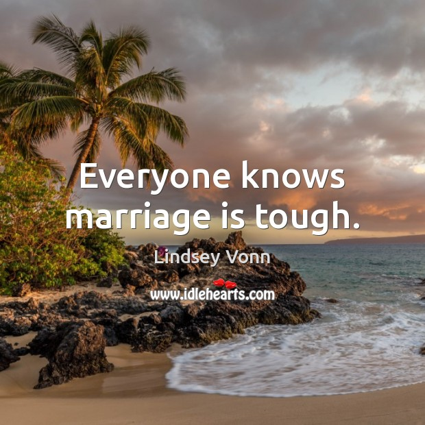 Everyone knows marriage is tough. Lindsey Vonn Picture Quote