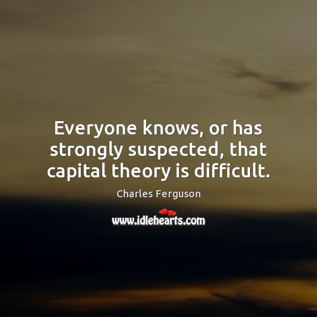 Everyone knows, or has strongly suspected, that capital theory is difficult. Charles Ferguson Picture Quote