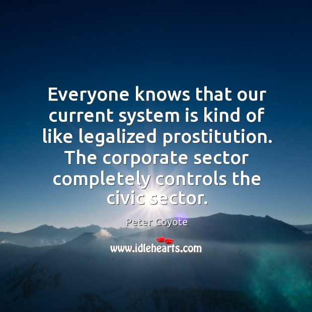 Everyone knows that our current system is kind of like legalized prostitution. Peter Coyote Picture Quote