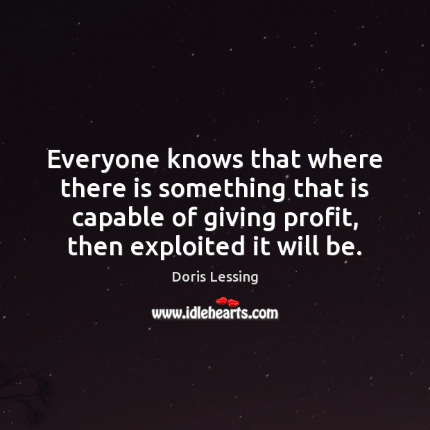 Everyone knows that where there is something that is capable of giving Doris Lessing Picture Quote