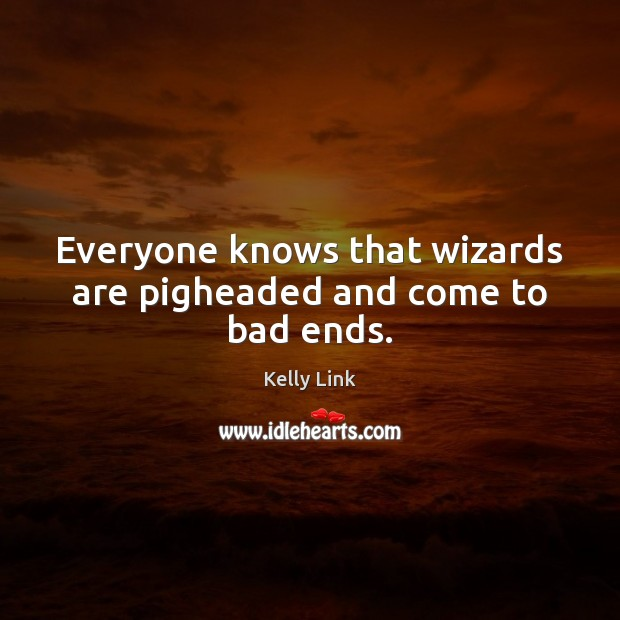 Everyone knows that wizards are pigheaded and come to bad ends. Kelly Link Picture Quote