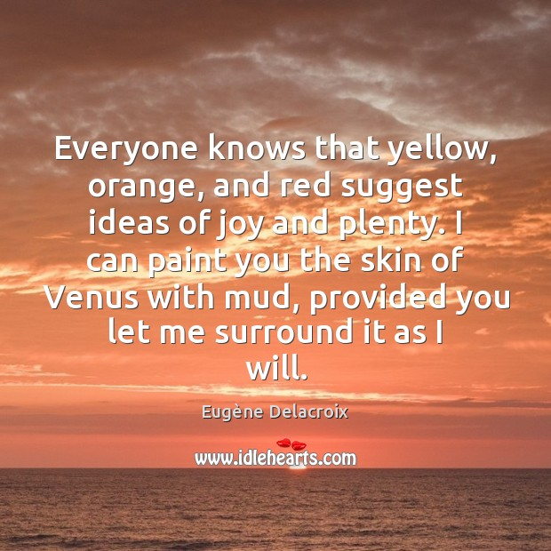 Everyone knows that yellow, orange, and red suggest ideas of joy and Eugène Delacroix Picture Quote