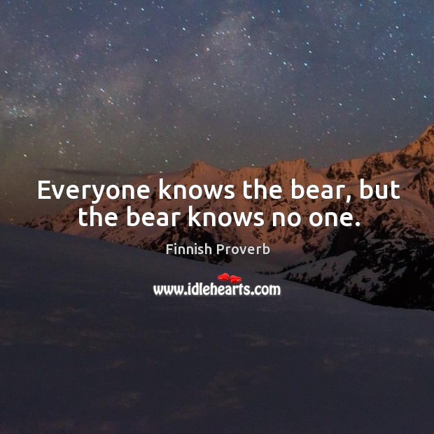 Everyone knows the bear, but the bear knows no one. Finnish Proverbs Image
