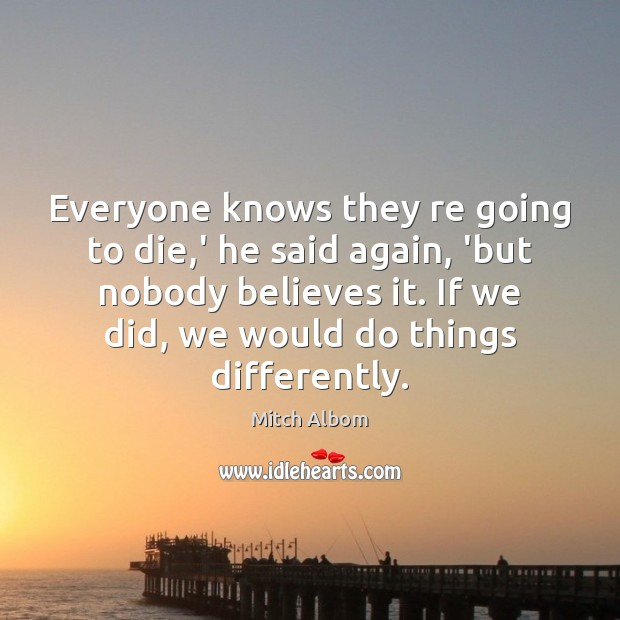 Everyone knows they re going to die,' he said again, 'but Mitch Albom Picture Quote