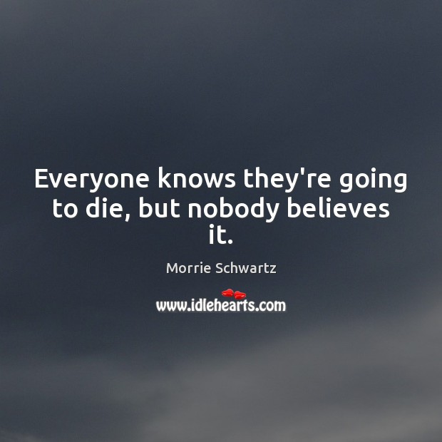 Everyone knows they're going to die, but nobody believes it. Morrie Schwartz Picture Quote