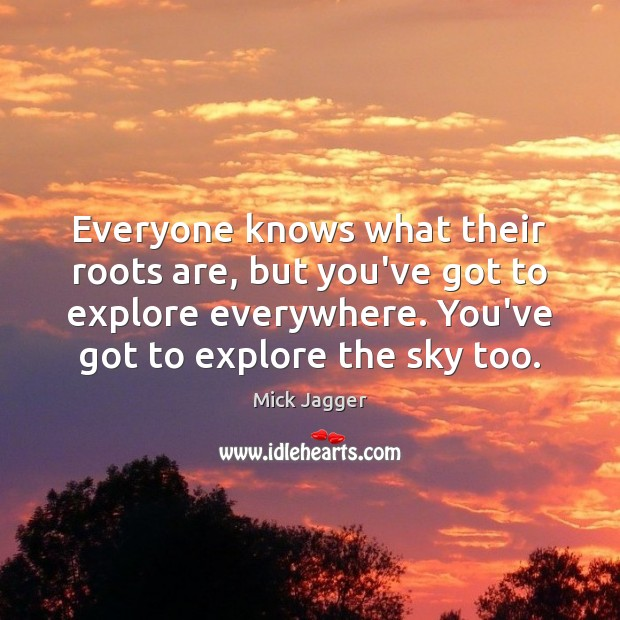 Everyone knows what their roots are, but you've got to explore everywhere. Image
