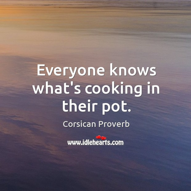 Everyone knows what's cooking in their pot. Corsican Proverbs Image