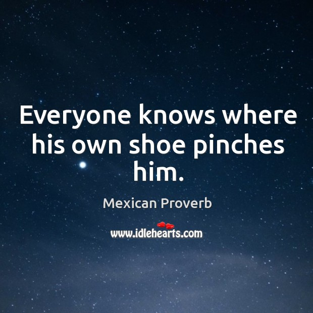 Everyone knows where his own shoe pinches him. Mexican Proverbs Image
