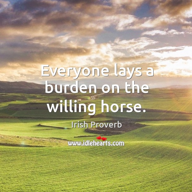 Everyone lays a burden on the willing horse. Irish Proverbs Image