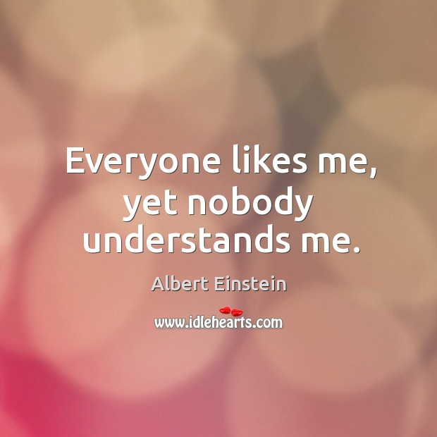 Image, Everyone likes me, yet nobody understands me.