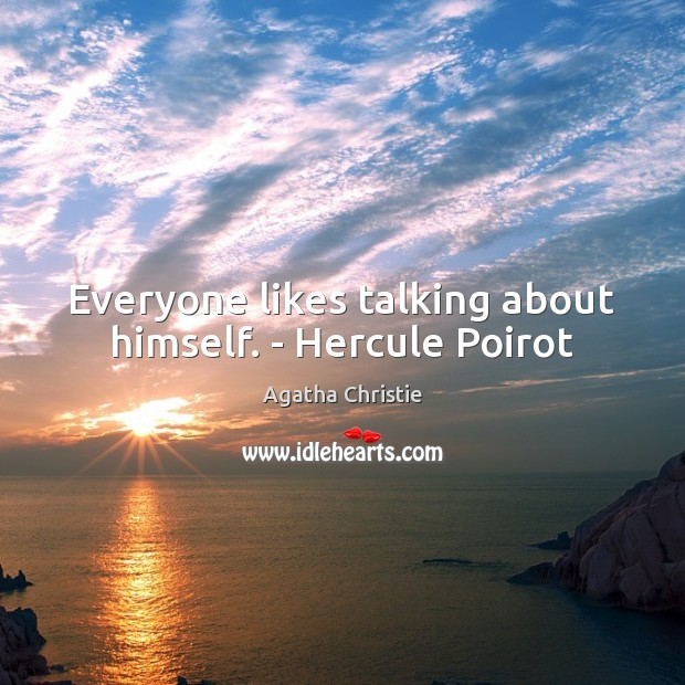 Everyone likes talking about himself. – Hercule Poirot Agatha Christie Picture Quote