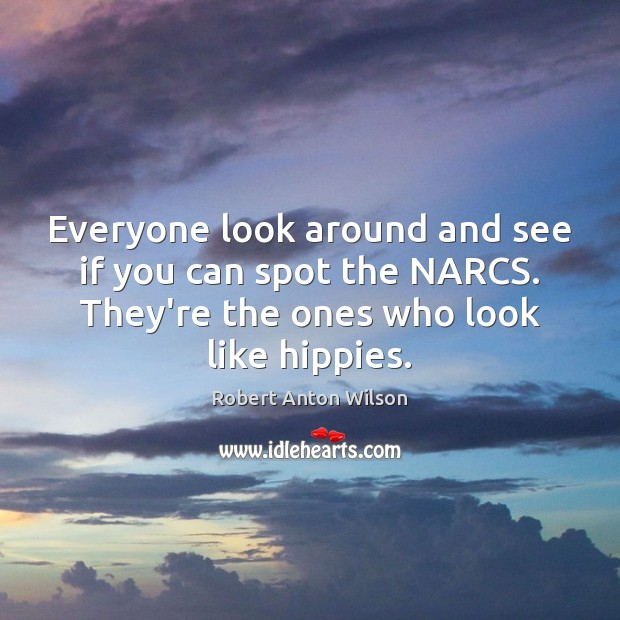 Everyone look around and see if you can spot the NARCS. They're Robert Anton Wilson Picture Quote