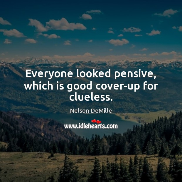 Everyone looked pensive, which is good cover-up for clueless. Nelson DeMille Picture Quote