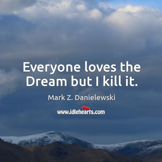 Everyone loves the Dream but I kill it. Mark Z. Danielewski Picture Quote