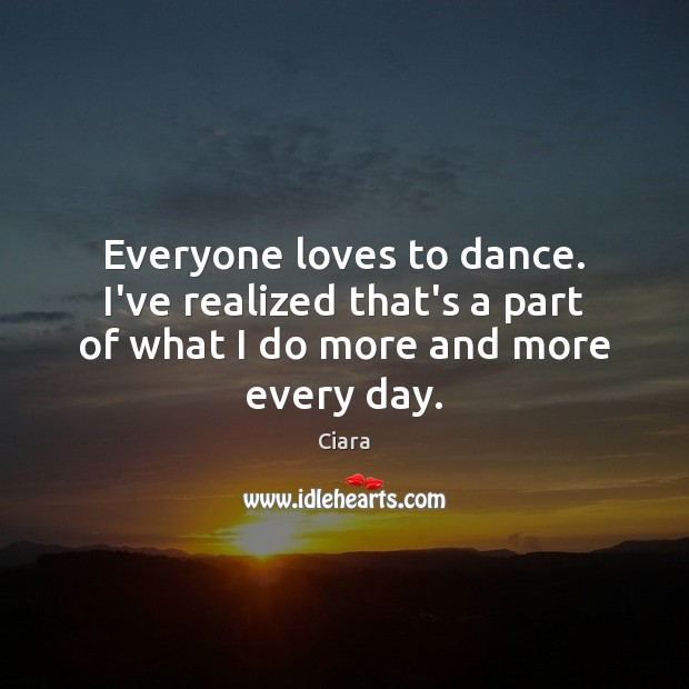 Everyone loves to dance. I've realized that's a part of what I do more and more every day. Image