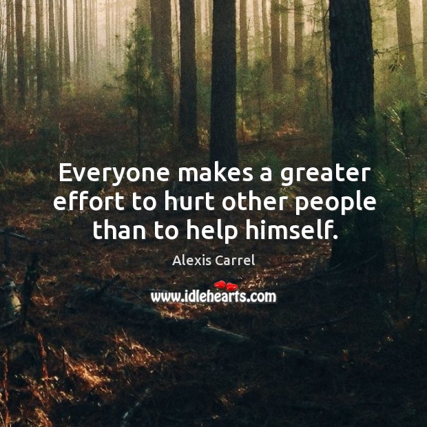Everyone makes a greater effort to hurt other people than to help himself. Image