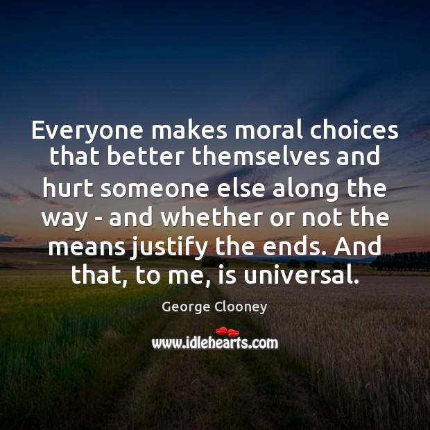 Everyone makes moral choices that better themselves and hurt someone else along George Clooney Picture Quote