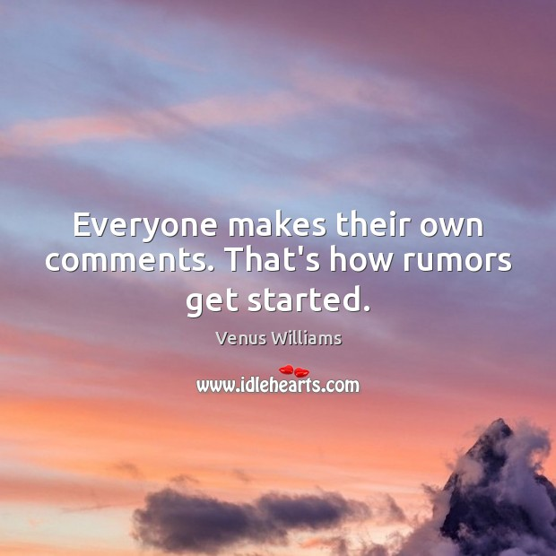 Everyone makes their own comments. That's how rumors get started. Venus Williams Picture Quote