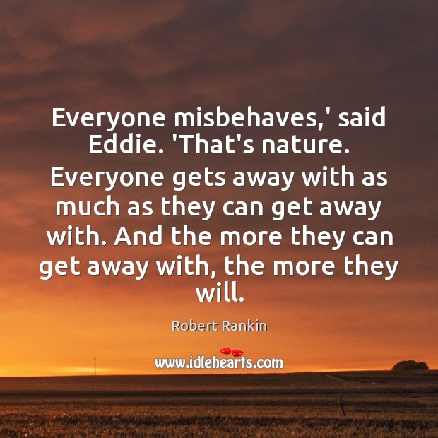 Everyone misbehaves,' said Eddie. 'That's nature. Everyone gets away with as Image