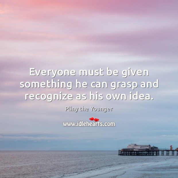 Everyone must be given something he can grasp and recognize as his own idea. Image