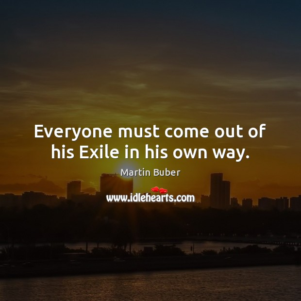 Everyone must come out of his Exile in his own way. Martin Buber Picture Quote