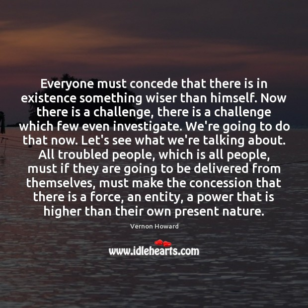 Everyone must concede that there is in existence something wiser than himself. Vernon Howard Picture Quote