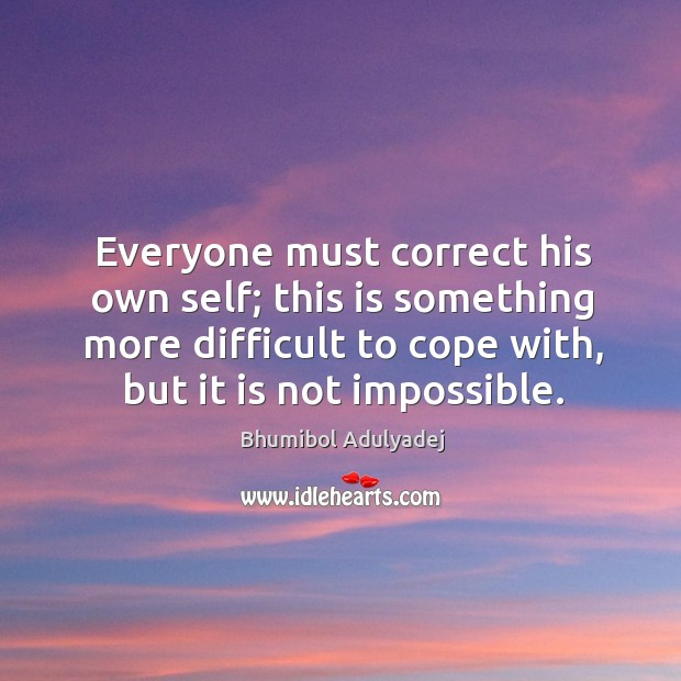 Everyone must correct his own self; this is something more difficult to cope with, but it is not impossible. Image