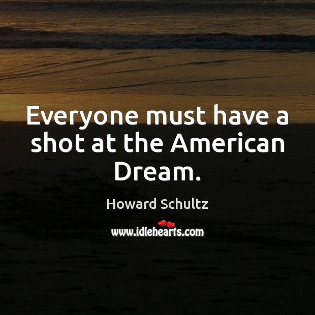 Everyone must have a shot at the American Dream. Howard Schultz Picture Quote