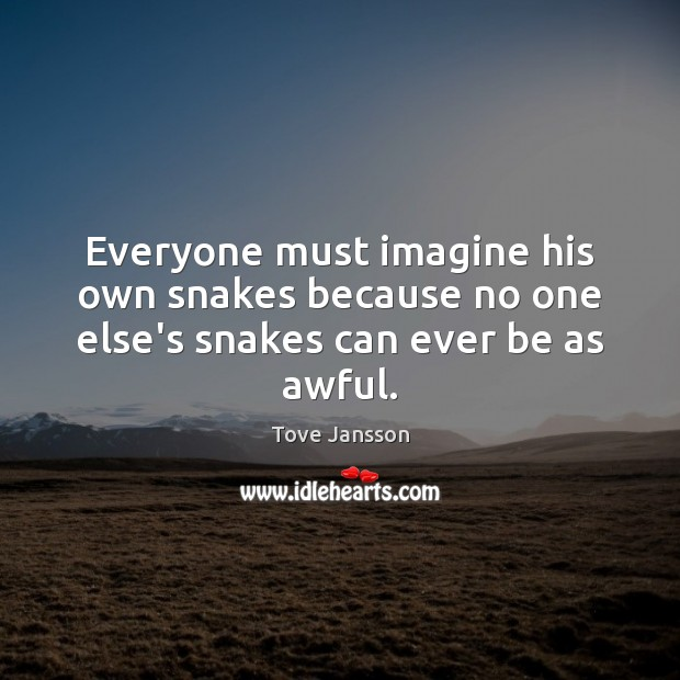Everyone must imagine his own snakes because no one else's snakes can ever be as awful. Tove Jansson Picture Quote
