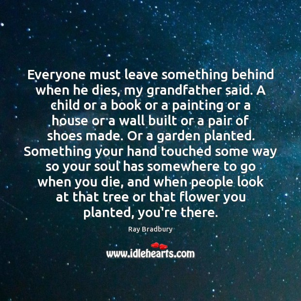 Everyone must leave something behind when he dies, my grandfather said. A Flowers Quotes Image