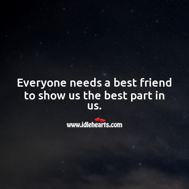 Everyone needs a best friend to show us the best part in us. Best Friend Quotes Image