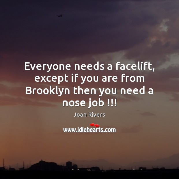 Everyone needs a facelift, except if you are from Brooklyn then you need a nose job !!! Joan Rivers Picture Quote