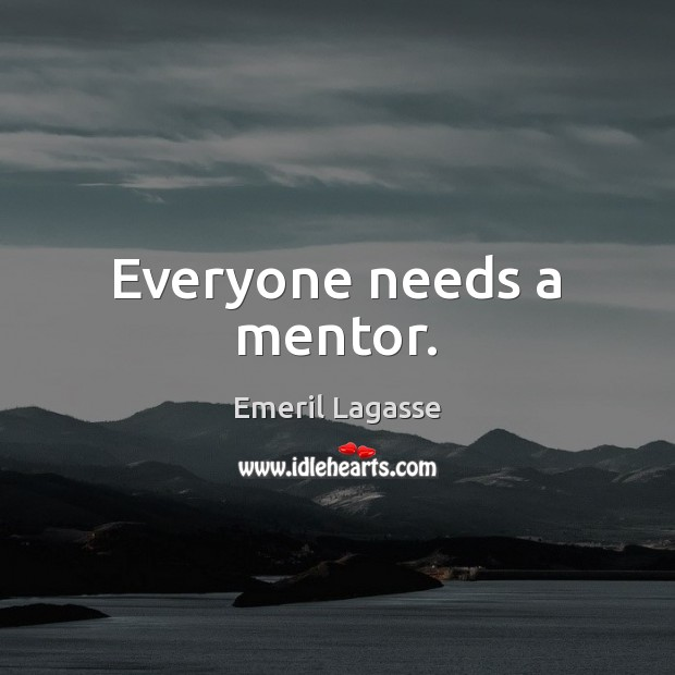 Everyone needs a mentor. Emeril Lagasse Picture Quote