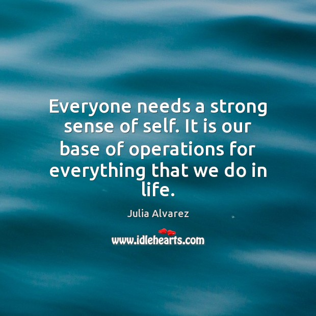 Everyone needs a strong sense of self. It is our base of Julia Alvarez Picture Quote