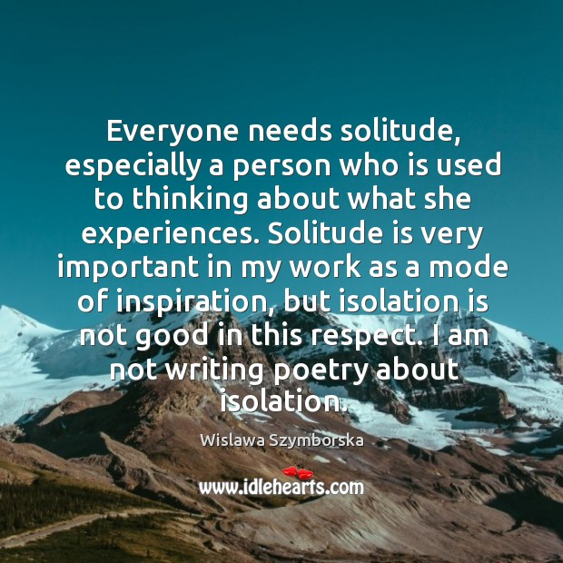 Everyone needs solitude, especially a person who is used to thinking about what she experiences. Wislawa Szymborska Picture Quote