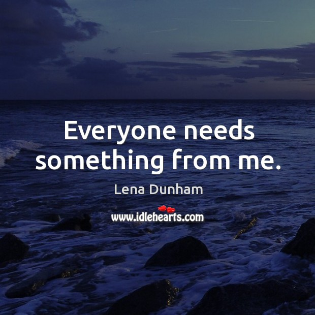 Everyone needs something from me. Image