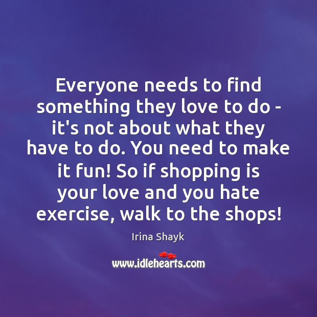 Everyone needs to find something they love to do – it's not Image