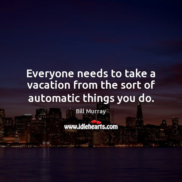 Everyone needs to take a vacation from the sort of automatic things you do. Image