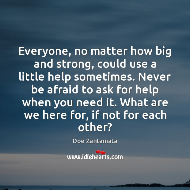 Everyone, no matter how big and strong, could use a little help sometimes. Never Be Afraid Quotes Image