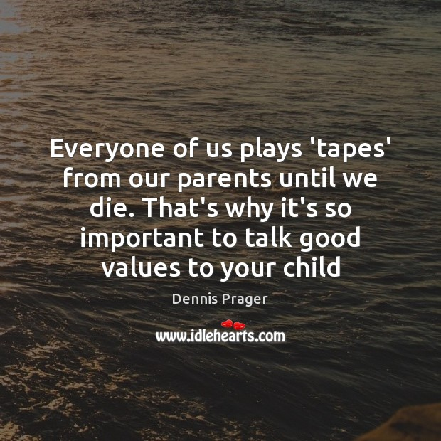 Everyone of us plays 'tapes' from our parents until we die. That's Dennis Prager Picture Quote