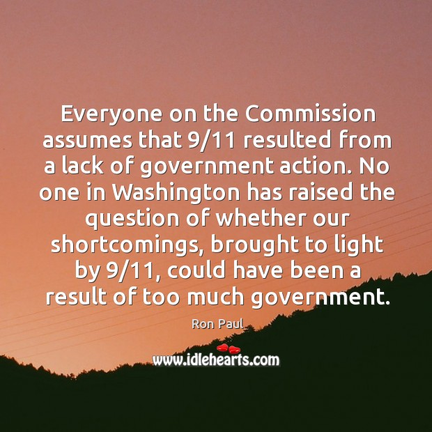Everyone on the Commission assumes that 9/11 resulted from a lack of government Image