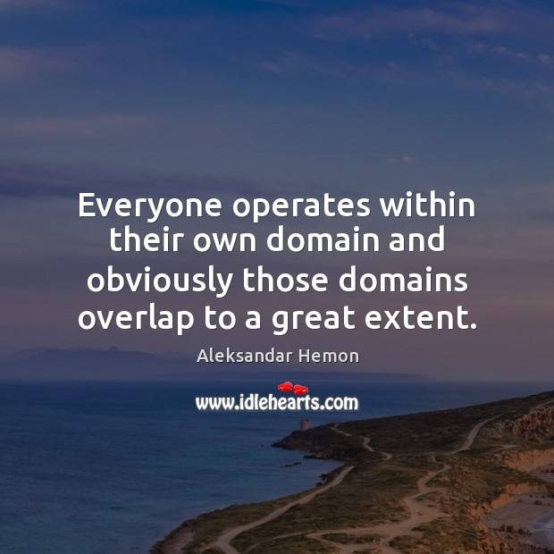Image, Everyone operates within their own domain and obviously those domains overlap to