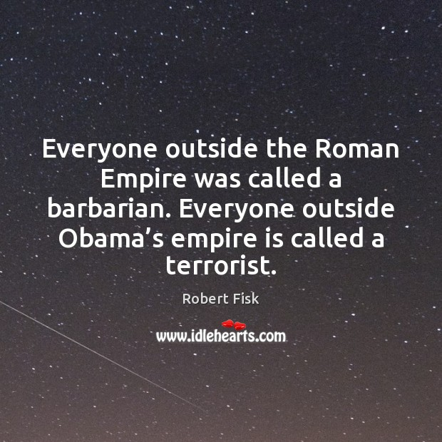 Everyone outside the Roman Empire was called a barbarian. Everyone outside Obama' Image