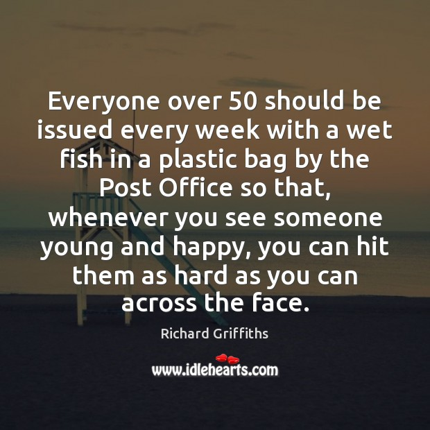Everyone over 50 should be issued every week with a wet fish in Richard Griffiths Picture Quote